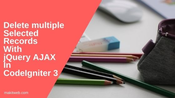 Delete multiple selected records with jQuery AJAX in CodeIgniter 3