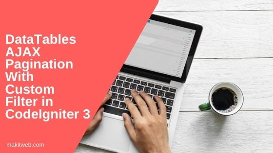 DataTables AJAX pagination with Custom filter in CodeIgniter 3