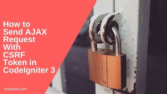 How to Send AJAX request with CSRF token in CodeIgniter 3